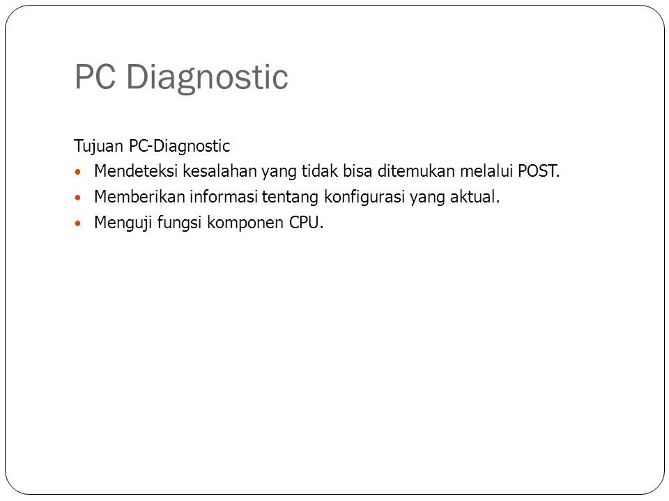 PC Diagnostic Tujuan PC-Diagnostic  Mendeteksi kesalahan yang tidak bisa ditemukan melalui POST.  Memberikan informasi tentang konfigurasi yang aktu