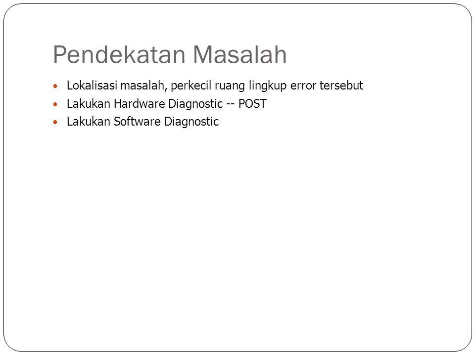 Pendekatan Masalah  Lokalisasi masalah, perkecil ruang lingkup error tersebut  Lakukan Hardware Diagnostic -- POST  Lakukan Software Diagnostic