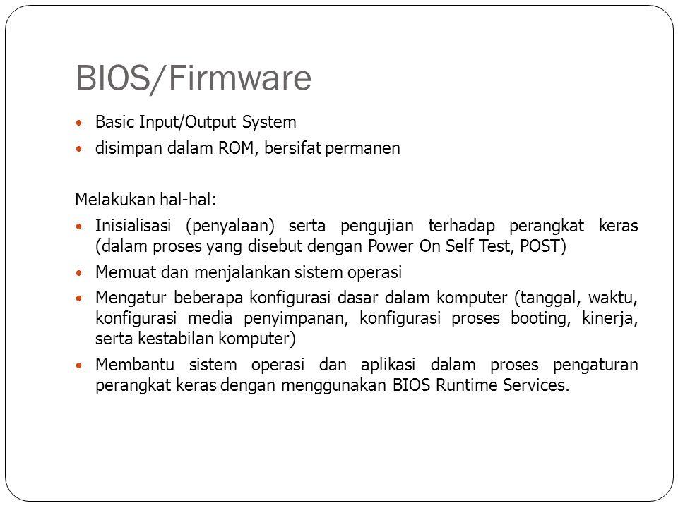 BIOS/Firmware  Basic Input/Output System  disimpan dalam ROM, bersifat permanen Melakukan hal-hal:  Inisialisasi (penyalaan) serta pengujian terhad