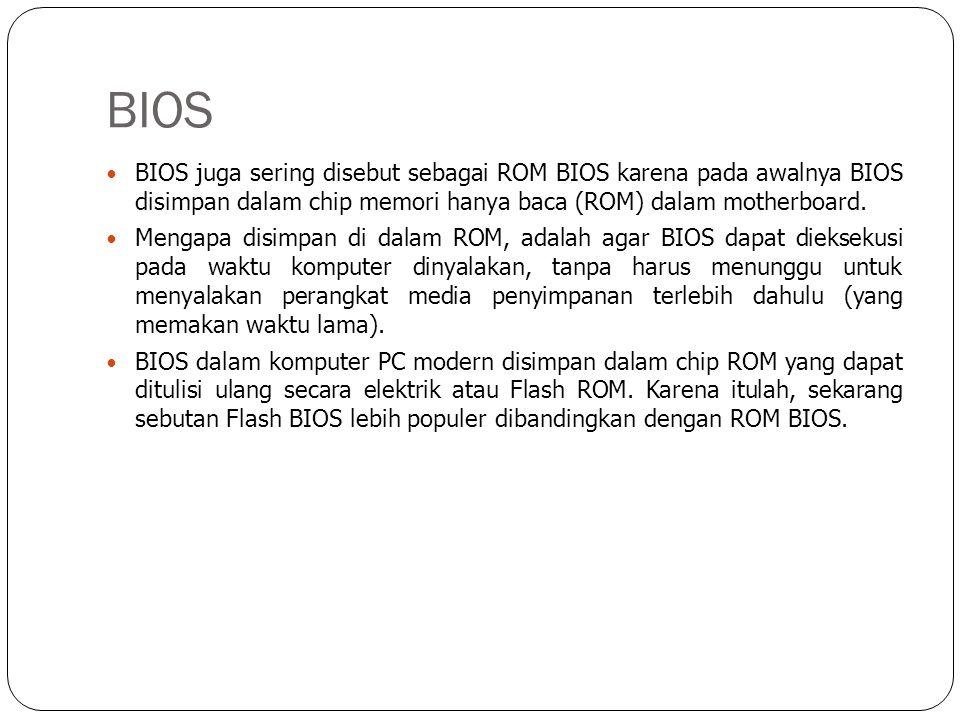 BIOS  BIOS juga sering disebut sebagai ROM BIOS karena pada awalnya BIOS disimpan dalam chip memori hanya baca (ROM) dalam motherboard.  Mengapa dis