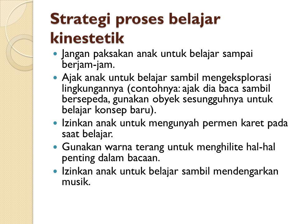 Strategi proses belajar kinestetik  Jangan paksakan anak untuk belajar sampai berjam-jam.