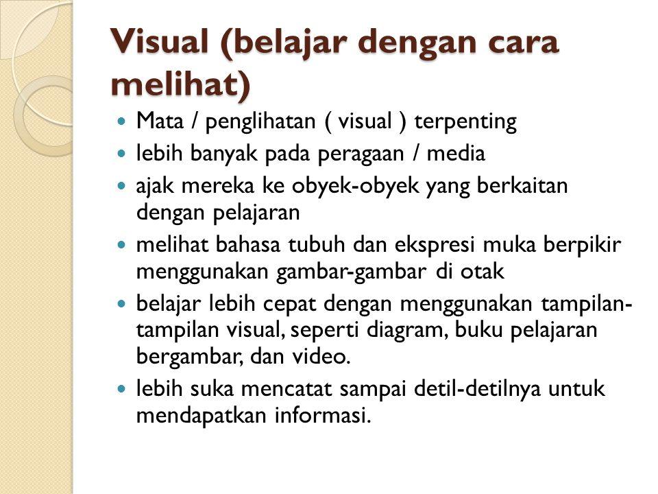 Visual (belajar dengan cara melihat)  Mata / penglihatan ( visual ) terpenting  lebih banyak pada peragaan / media  ajak mereka ke obyek-obyek yang berkaitan dengan pelajaran  melihat bahasa tubuh dan ekspresi muka berpikir menggunakan gambar-gambar di otak  belajar lebih cepat dengan menggunakan tampilan- tampilan visual, seperti diagram, buku pelajaran bergambar, dan video.