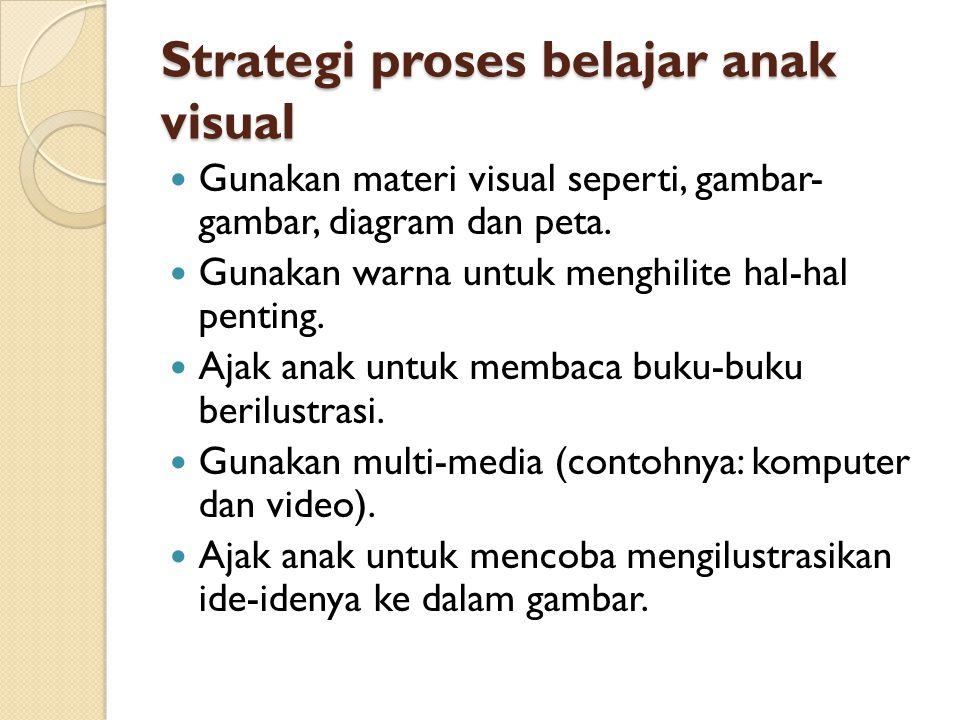 Strategi proses belajar anak visual  Gunakan materi visual seperti, gambar- gambar, diagram dan peta.