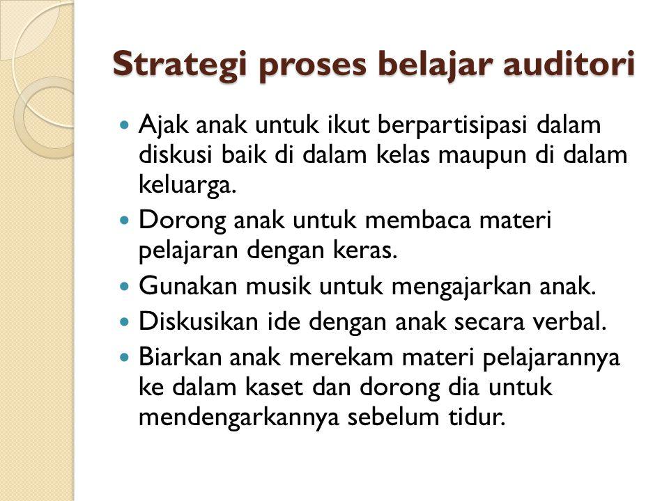 Strategi proses belajar auditori  Ajak anak untuk ikut berpartisipasi dalam diskusi baik di dalam kelas maupun di dalam keluarga.
