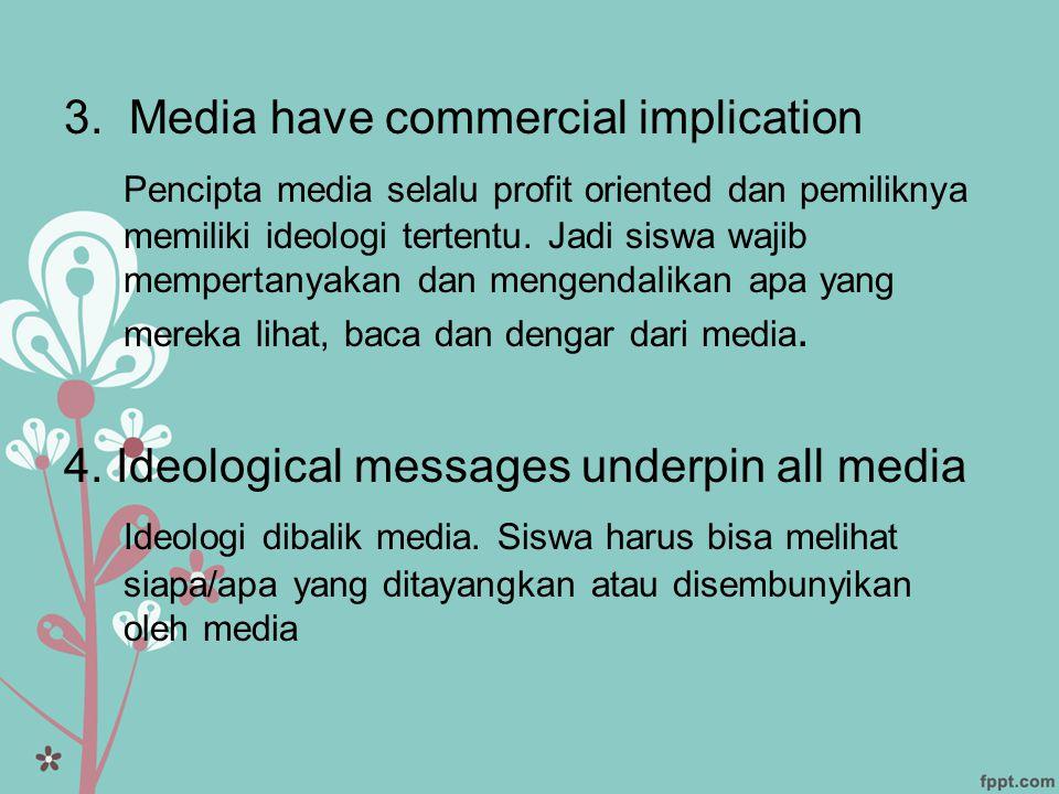 3. Media have commercial implication Pencipta media selalu profit oriented dan pemiliknya memiliki ideologi tertentu. Jadi siswa wajib mempertanyakan