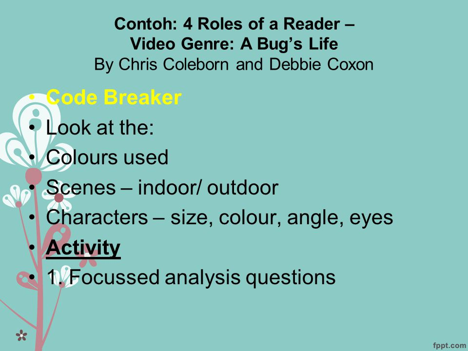 Contoh: 4 Roles of a Reader – Video Genre: A Bug's Life By Chris Coleborn and Debbie Coxon •Code Breaker •Look at the: •Colours used •Scenes – indoor/ outdoor •Characters – size, colour, angle, eyes •Activity •1.