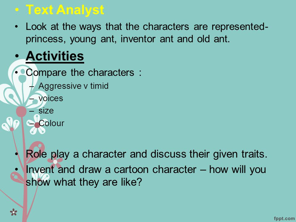 •Text Analyst •Look at the ways that the characters are represented- princess, young ant, inventor ant and old ant.