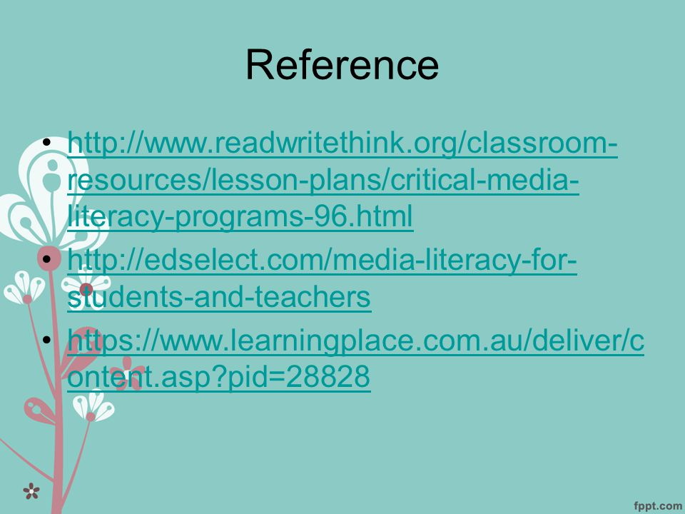 Reference •http://www.readwritethink.org/classroom- resources/lesson-plans/critical-media- literacy-programs-96.htmlhttp://www.readwritethink.org/classroom- resources/lesson-plans/critical-media- literacy-programs-96.html •http://edselect.com/media-literacy-for- students-and-teachershttp://edselect.com/media-literacy-for- students-and-teachers •https://www.learningplace.com.au/deliver/c ontent.asp?pid=28828https://www.learningplace.com.au/deliver/c ontent.asp?pid=28828