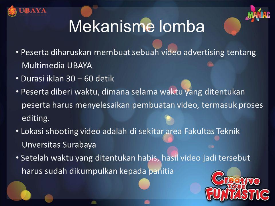 Mekanisme lomba • Peserta diharuskan membuat sebuah video advertising tentang Multimedia UBAYA • Durasi iklan 30 – 60 detik • Peserta diberi waktu, dimana selama waktu yang ditentukan peserta harus menyelesaikan pembuatan video, termasuk proses editing.