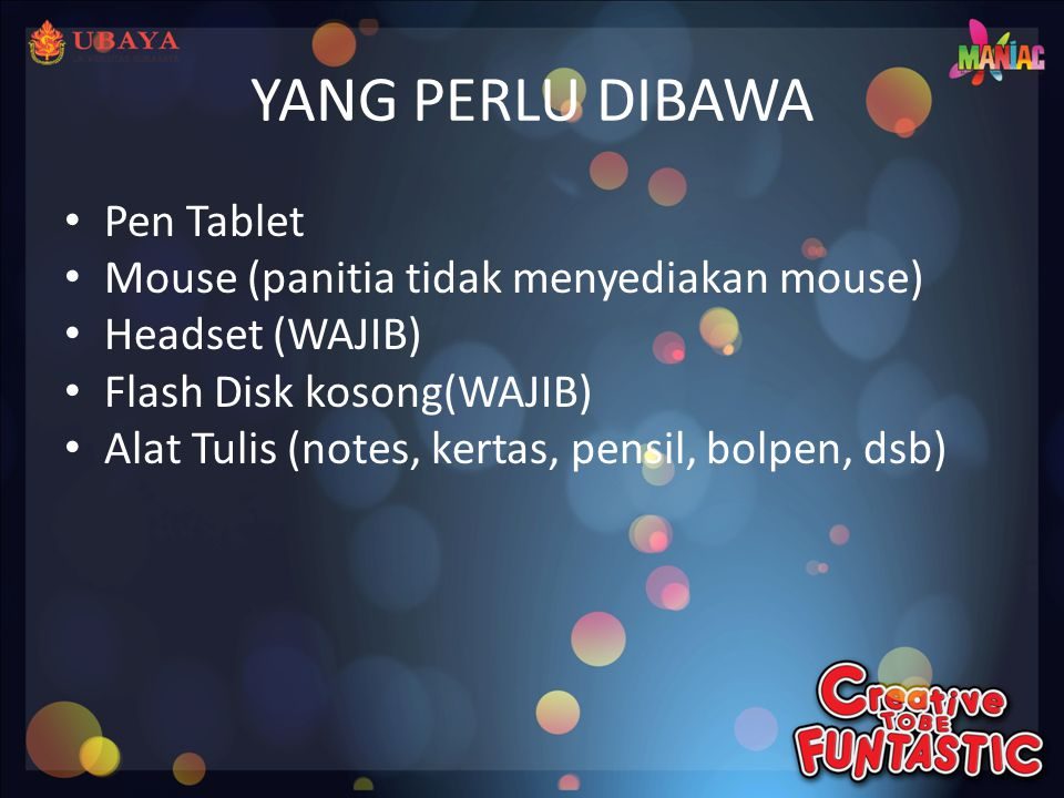 YANG PERLU DIBAWA • Pen Tablet • Mouse (panitia tidak menyediakan mouse) • Headset (WAJIB) • Flash Disk kosong(WAJIB) • Alat Tulis (notes, kertas, pensil, bolpen, dsb)