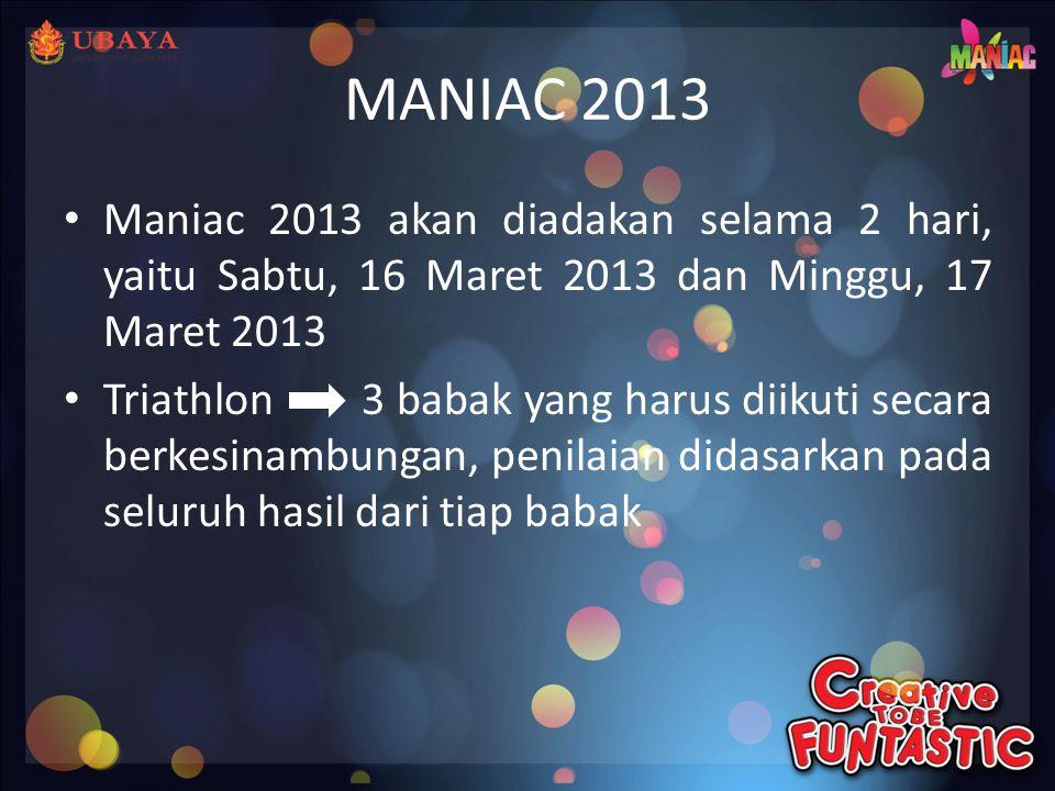 MANIAC 2013 • Maniac 2013 akan diadakan selama 2 hari, yaitu Sabtu, 16 Maret 2013 dan Minggu, 17 Maret 2013 • Triathlon 3 babak yang harus diikuti secara berkesinambungan, penilaian didasarkan pada seluruh hasil dari tiap babak