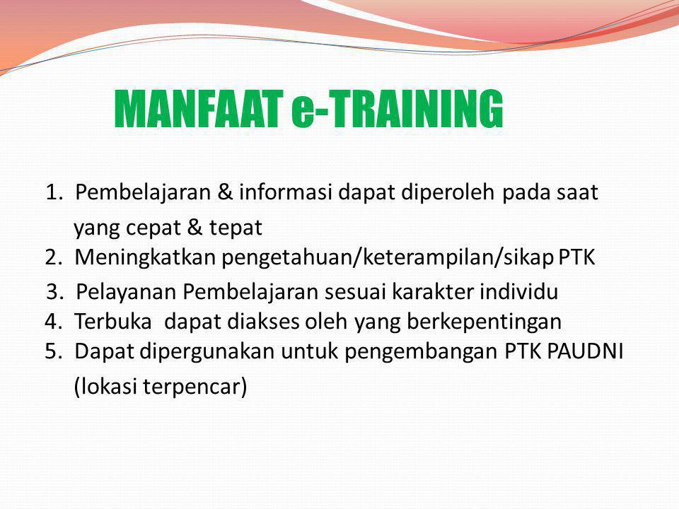 MANFAAT e-TRAINING 1. Pembelajaran & informasi dapat diperoleh pada saat yang cepat & tepat 2. Meningkatkan pengetahuan/keterampilan/sikap PTK 3. Pela