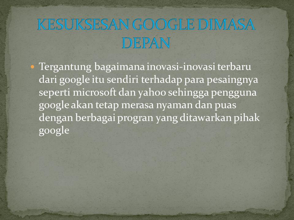  Tergantung bagaimana inovasi-inovasi terbaru dari google itu sendiri terhadap para pesaingnya seperti microsoft dan yahoo sehingga pengguna google akan tetap merasa nyaman dan puas dengan berbagai progran yang ditawarkan pihak google
