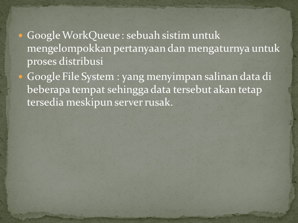  Google WorkQueue : sebuah sistim untuk mengelompokkan pertanyaan dan mengaturnya untuk proses distribusi  Google File System : yang menyimpan salinan data di beberapa tempat sehingga data tersebut akan tetap tersedia meskipun server rusak.