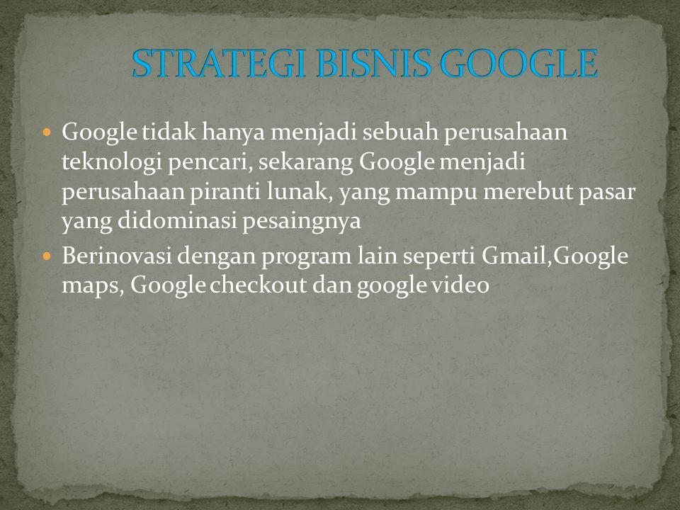  Google tidak hanya menjadi sebuah perusahaan teknologi pencari, sekarang Google menjadi perusahaan piranti lunak, yang mampu merebut pasar yang didominasi pesaingnya  Berinovasi dengan program lain seperti Gmail,Google maps, Google checkout dan google video