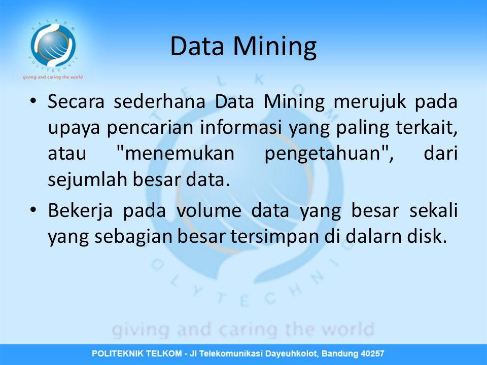 Data Mining • Secara sederhana Data Mining merujuk pada upaya pencarian informasi yang paling terkait, atau menemukan pengetahuan , dari sejumlah besar data.