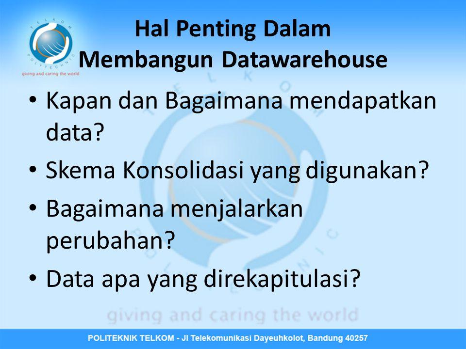 Hal Penting Dalam Membangun Datawarehouse • Kapan dan Bagaimana mendapatkan data.