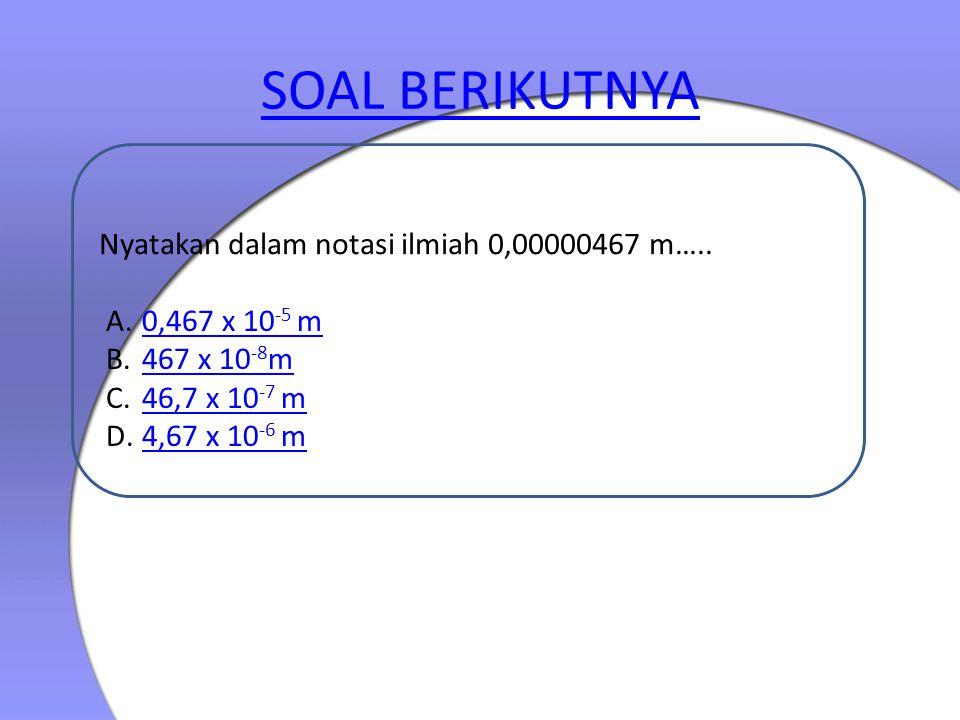 SOAL BERIKUTNYA Nyatakan dalam notasi ilmiah 0,00000467 m….. A.0,467 x 10 -5 m0,467 x 10 -5 m B.467 x 10 -8 m467 x 10 -8 m C.46,7 x 10 -7 m46,7 x 10 -