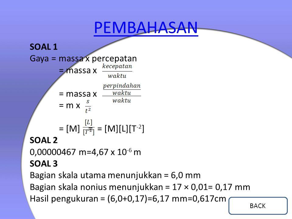 PEMBAHASAN SOAL 1 Gaya = massa x percepatan = massa x = m x = [M] = = [M][L][T -2 ] SOAL 2 0,00000467 m=4,67 x 10 -6 m SOAL 3 Bagian skala utama menun