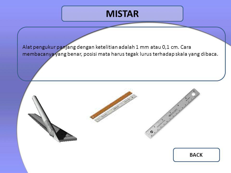 MISTAR Alat pengukur panjang dengan ketelitian adalah 1 mm atau 0,1 cm. Cara membacanya yang benar, posisi mata harus tegak lurus terhadap skala yang