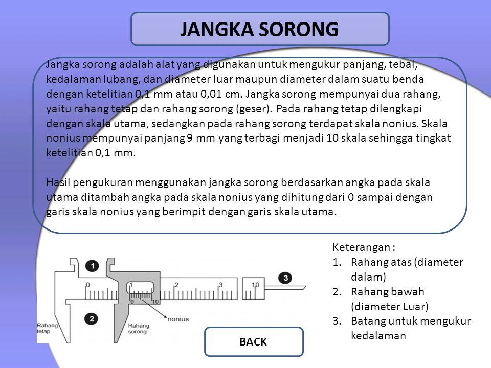 JANGKA SORONG Jangka sorong adalah alat yang digunakan untuk mengukur panjang, tebal, kedalaman lubang, dan diameter luar maupun diameter dalam suatu