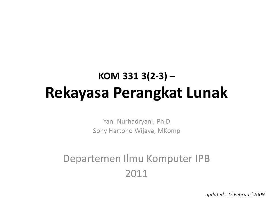 KOM 331 3(2-3) – Rekayasa Perangkat Lunak Yani Nurhadryani, Ph.D Sony Hartono Wijaya, MKomp Departemen Ilmu Komputer IPB 2011 updated : 25 Februari 20