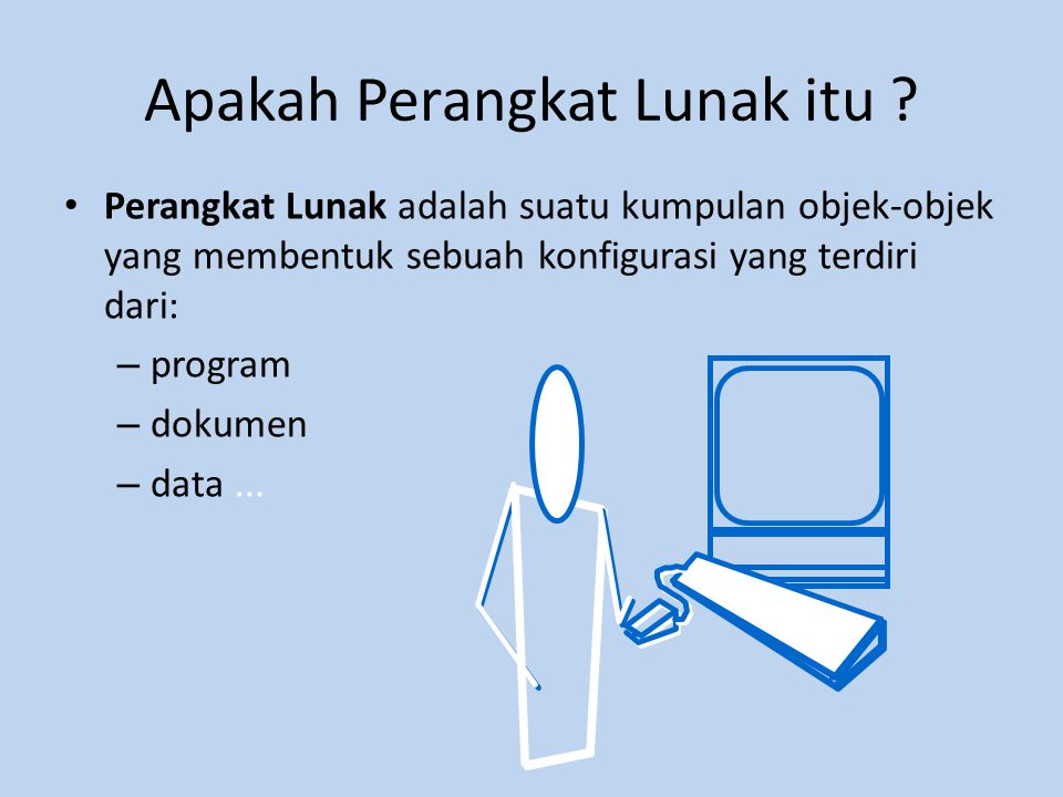 Apakah Perangkat Lunak itu ? • Perangkat Lunak adalah suatu kumpulan objek-objek yang membentuk sebuah konfigurasi yang terdiri dari: – program – doku