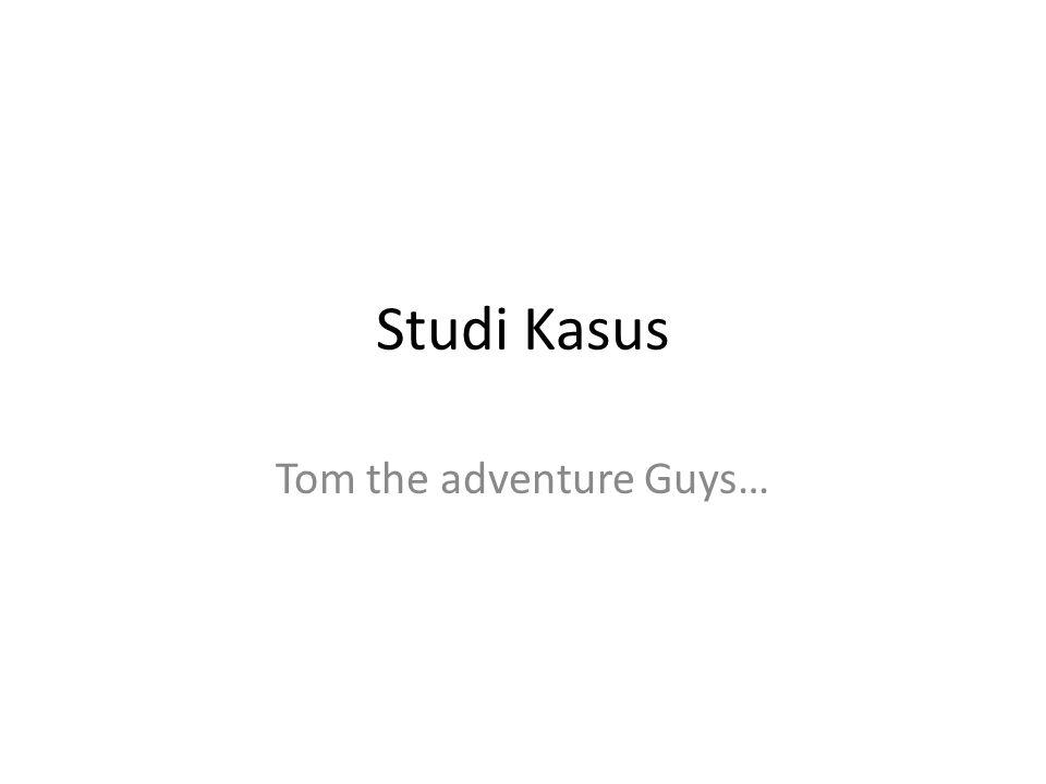 Studi Kasus Tom the adventure Guys…