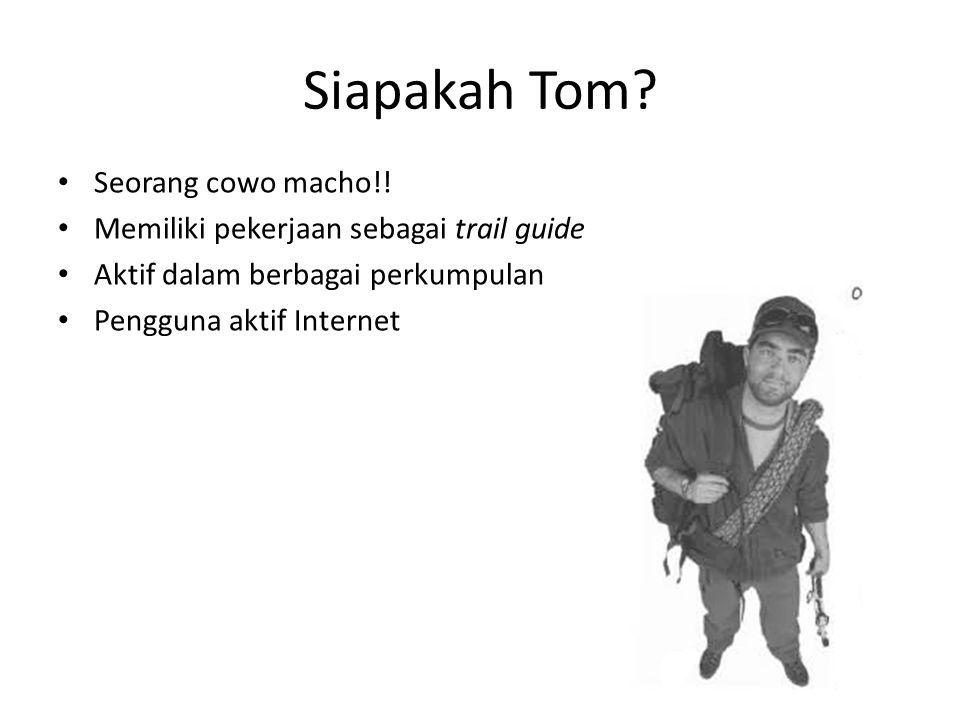 Siapakah Tom? • Seorang cowo macho!! • Memiliki pekerjaan sebagai trail guide • Aktif dalam berbagai perkumpulan • Pengguna aktif Internet
