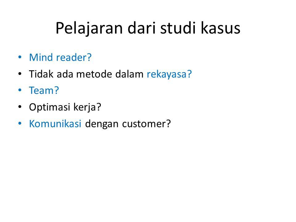 Pelajaran dari studi kasus • Mind reader? • Tidak ada metode dalam rekayasa? • Team? • Optimasi kerja? • Komunikasi dengan customer?