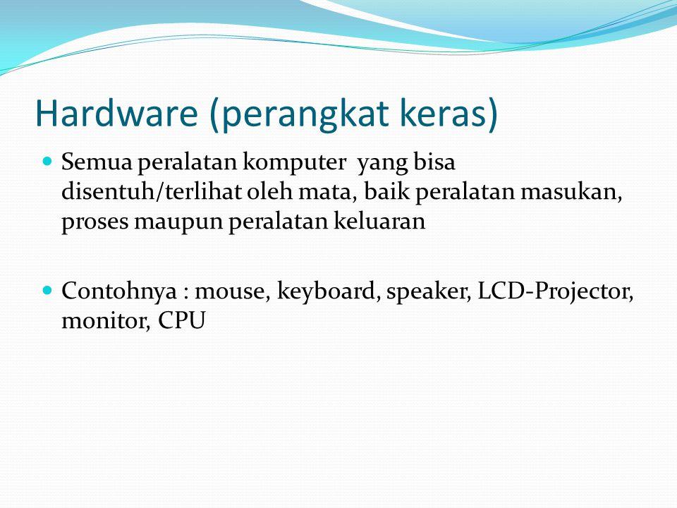 Hardware (perangkat keras)  Semua peralatan komputer yang bisa disentuh/terlihat oleh mata, baik peralatan masukan, proses maupun peralatan keluaran