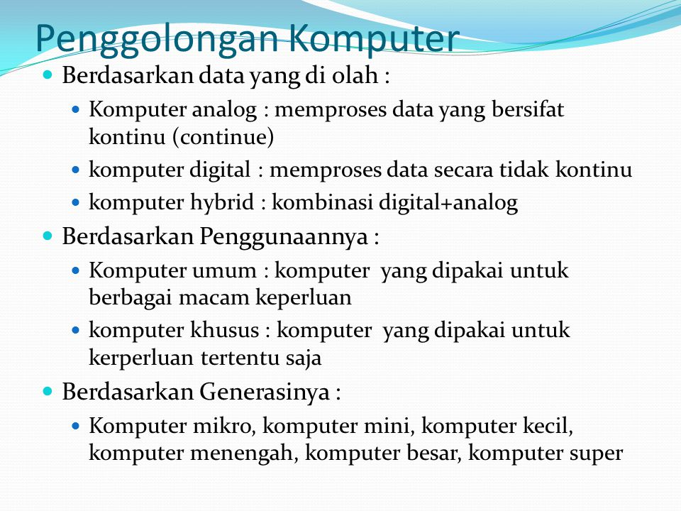 Penggolongan Komputer  Berdasarkan data yang di olah :  Komputer analog : memproses data yang bersifat kontinu (continue)  komputer digital : mempr