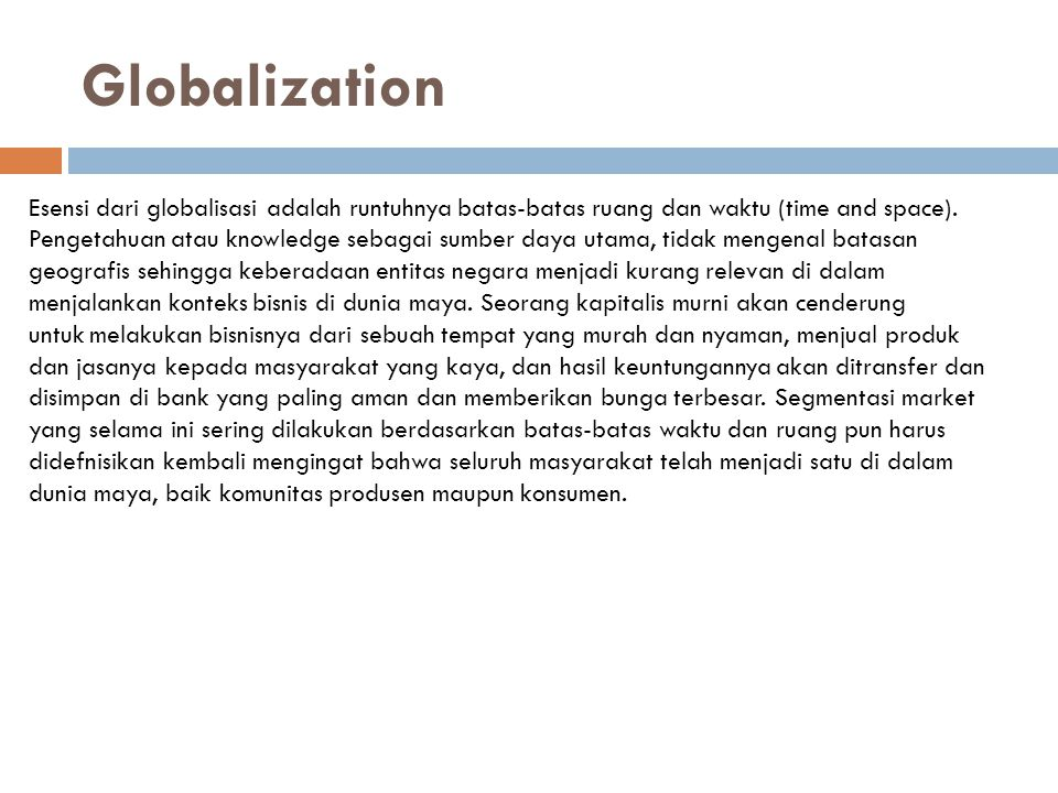 Globalization Esensi dari globalisasi adalah runtuhnya batas-batas ruang dan waktu (time and space). Pengetahuan atau knowledge sebagai sumber daya ut