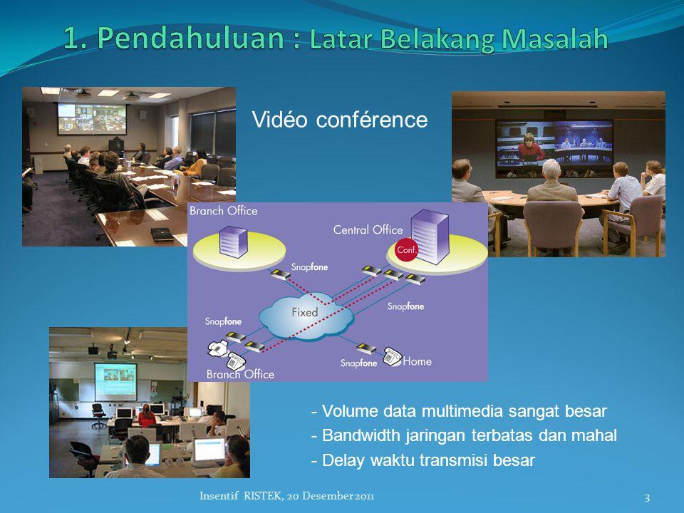 3Insentif RISTEK, 20 Desember 2011 Vidéo conférence - Volume data multimedia sangat besar - Bandwidth jaringan terbatas dan mahal - Delay waktu transmisi besar