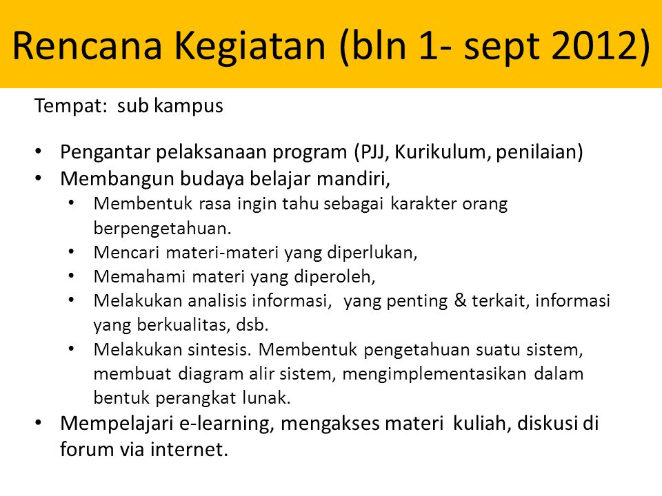 Rencana Kegiatan (bln 1- sept 2012) Tempat: sub kampus • Pengantar pelaksanaan program (PJJ, Kurikulum, penilaian) • Membangun budaya belajar mandiri, • Membentuk rasa ingin tahu sebagai karakter orang berpengetahuan.