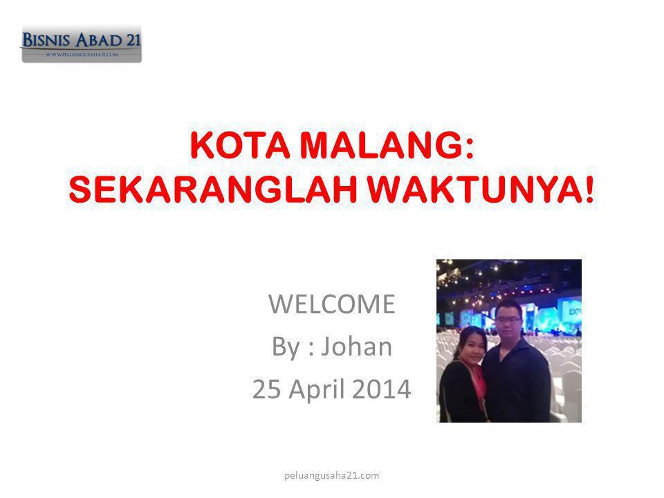 KOTA MALANG: SEKARANGLAH WAKTUNYA! WELCOME By : Johan 25 April 2014 peluangusaha21.com