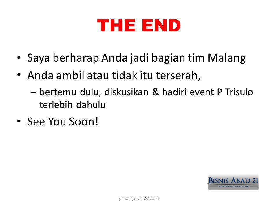 THE END • Saya berharap Anda jadi bagian tim Malang • Anda ambil atau tidak itu terserah, – bertemu dulu, diskusikan & hadiri event P Trisulo terlebih dahulu • See You Soon.