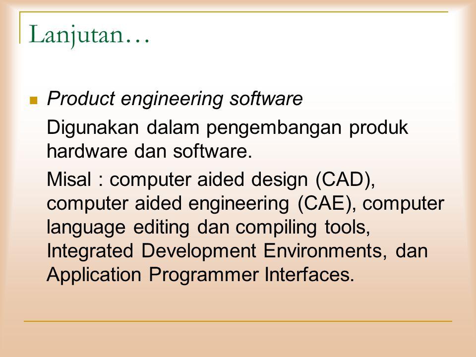 Lanjutan…  Product engineering software Digunakan dalam pengembangan produk hardware dan software. Misal : computer aided design (CAD), computer aide
