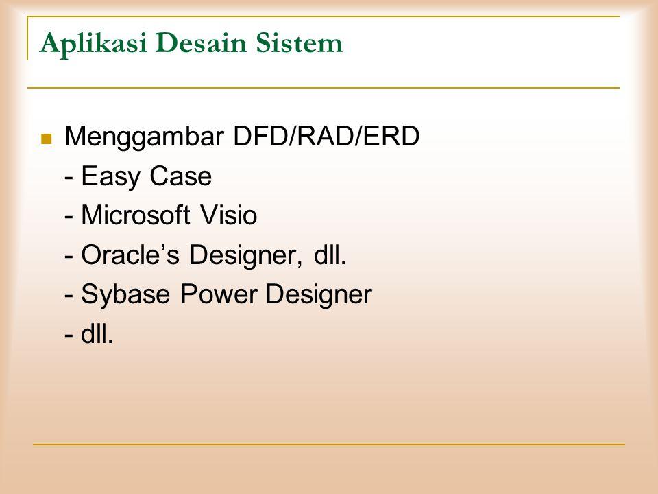 Aplikasi Desain Sistem  Menggambar DFD/RAD/ERD - Easy Case - Microsoft Visio - Oracle's Designer, dll. - Sybase Power Designer - dll.