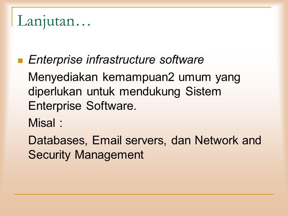 Lanjutan…  Enterprise infrastructure software Menyediakan kemampuan2 umum yang diperlukan untuk mendukung Sistem Enterprise Software. Misal : Databas