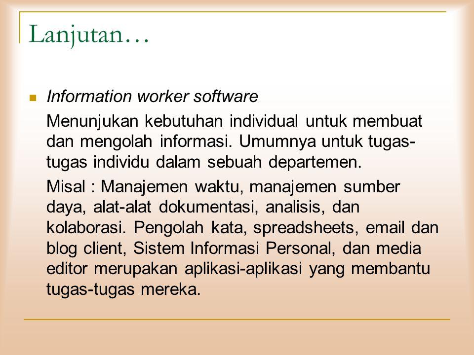 Lanjutan…  Information worker software Menunjukan kebutuhan individual untuk membuat dan mengolah informasi. Umumnya untuk tugas- tugas individu dala