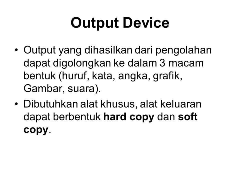 Output Device •Output yang dihasilkan dari pengolahan dapat digolongkan ke dalam 3 macam bentuk (huruf, kata, angka, grafik, Gambar, suara). •Dibutuhk