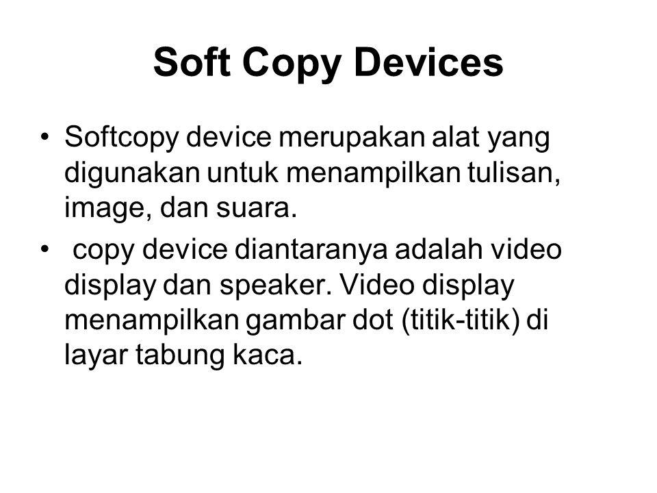 Soft Copy Devices •Softcopy device merupakan alat yang digunakan untuk menampilkan tulisan, image, dan suara. • copy device diantaranya adalah video d
