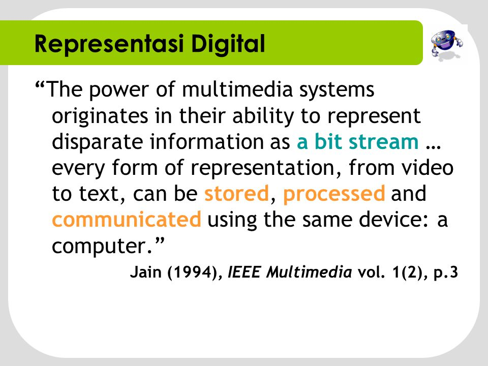 Representasi Digital The power of multimedia systems originates in their ability to represent disparate information as a bit stream … every form of representation, from video to text, can be stored, processed and communicated using the same device: a computer. Jain (1994), IEEE Multimedia vol.