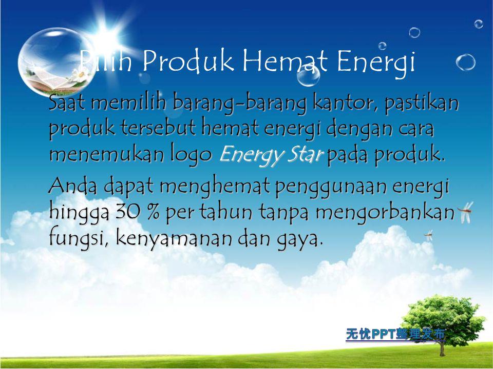 Pilih Produk Hemat Energi Saat memilih barang-barang kantor, pastikan produk tersebut hemat energi dengan cara menemukan logo Energy Star pada produk.