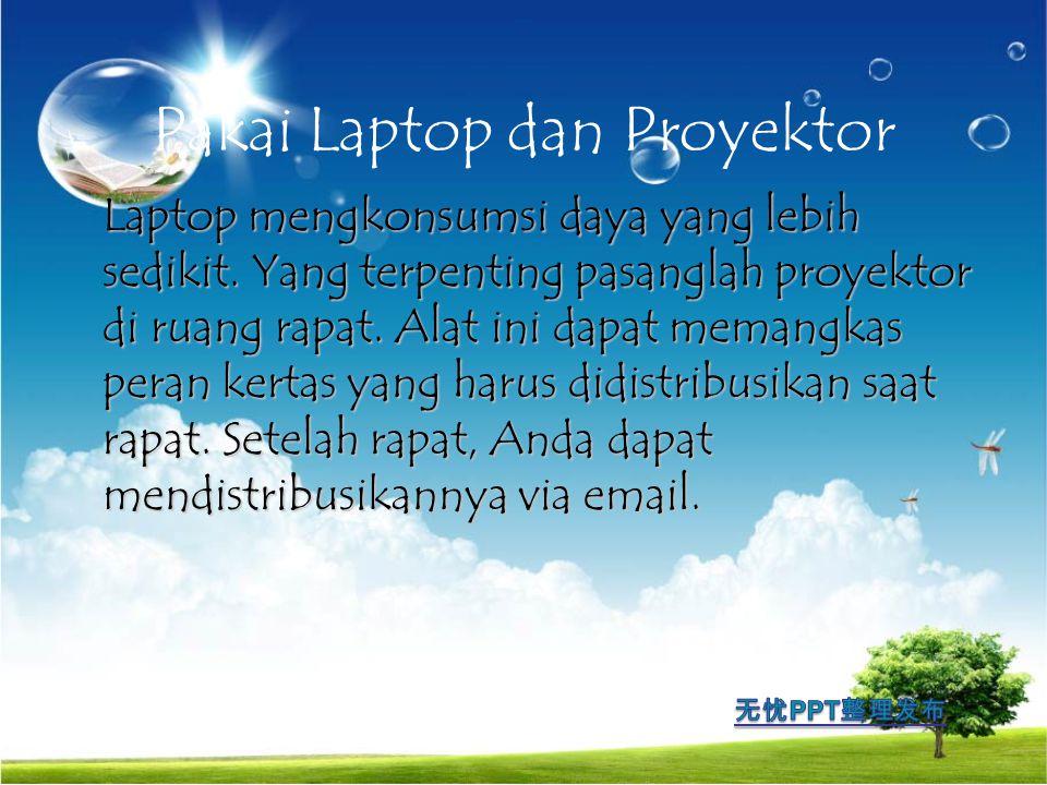 Pakai Laptop dan Proyektor Laptop mengkonsumsi daya yang lebih sedikit. Yang terpenting pasanglah proyektor di ruang rapat. Alat ini dapat memangkas p