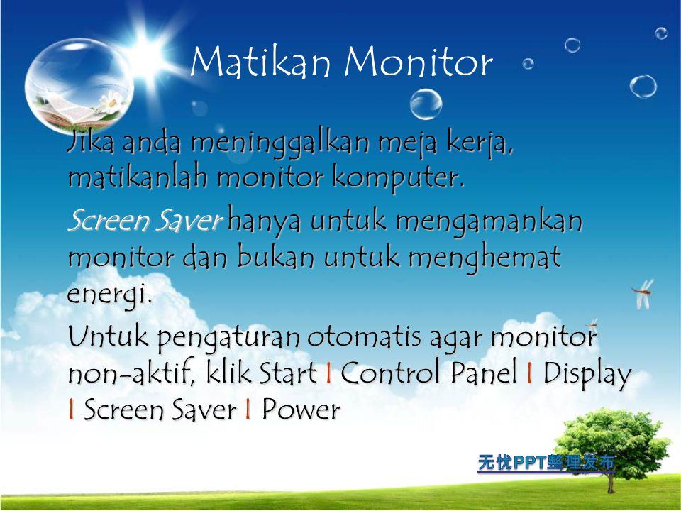 Matikan Monitor Jika anda meninggalkan meja kerja, matikanlah monitor komputer. Screen Saver hanya untuk mengamankan monitor dan bukan untuk menghemat