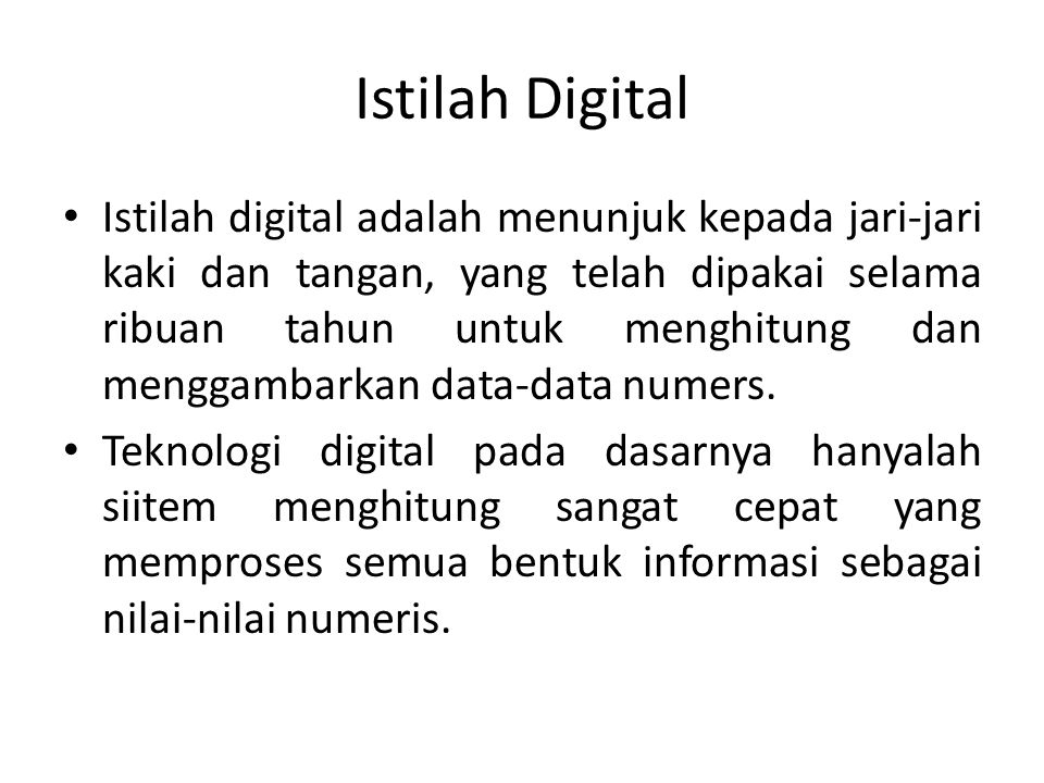 Istilah Digital • Istilah digital adalah menunjuk kepada jari-jari kaki dan tangan, yang telah dipakai selama ribuan tahun untuk menghitung dan menggambarkan data-data numers.