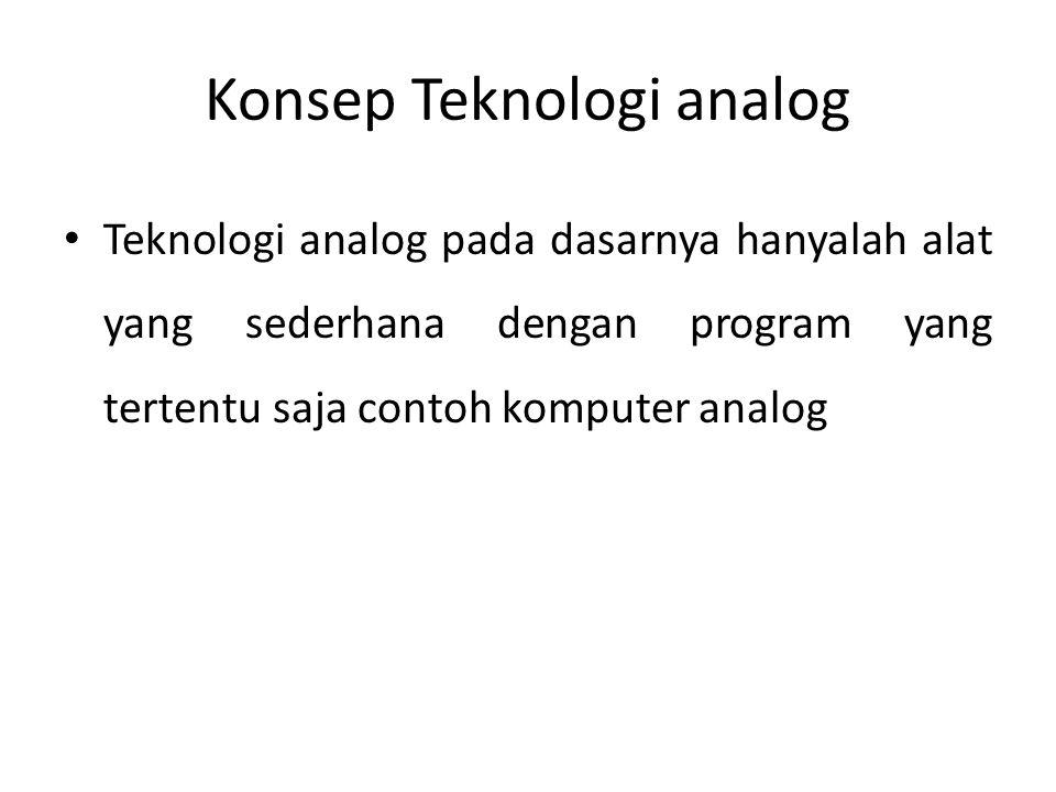 Konsep Teknologi analog • Teknologi analog pada dasarnya hanyalah alat yang sederhana dengan program yang tertentu saja contoh komputer analog