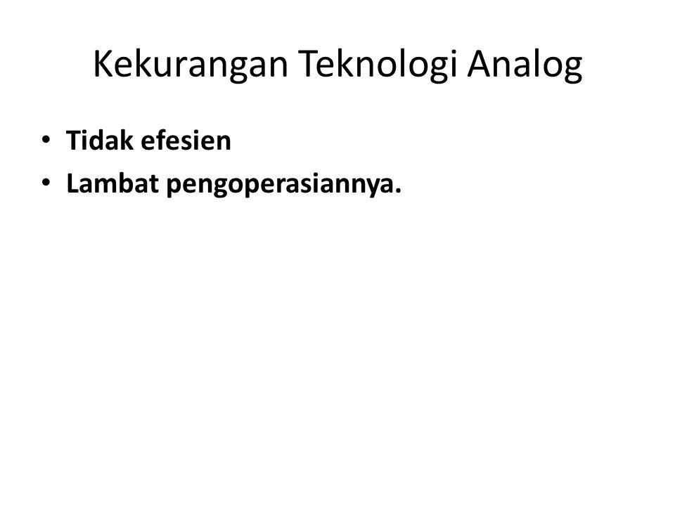 Kekurangan Teknologi Analog • Tidak efesien • Lambat pengoperasiannya.